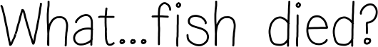 What...fish died? Font